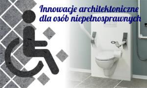 Innowacje architektoniczne dla osób niepełnosprawnych