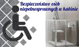 Bezpieczeństwo osób niepełnosprawnych w kabinie natryskowej – Jaką kabinę wybrać ?